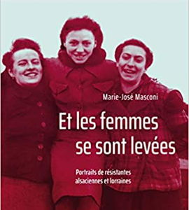 Et les femmes se sont levées. Portraits de résistantes alsaciennes et lorraines, de Marie-José Masconi